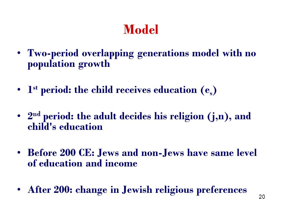 20 Model Two-period overlapping generations model with no population growth 1 st period: the child receives education (e s ) 2 nd period: the adult decides his religion (j,n), and child s education Before 200 CE: Jews and non-Jews have same level of education and income After 200: change in Jewish religious preferences