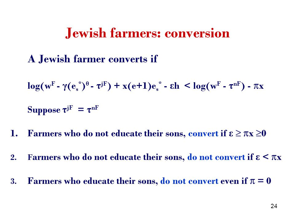 24 Jewish farmers: conversion A Jewish farmer converts if log(w F - γ (e s * ) θ - τ jF ) + x(e+1)e s * - ε h < log(w F - τ nF ) - πx Suppose τ jF = τ nF 1.Farmers who do not educate their sons, convert if ε πx 0 2.F armers who do not educate their sons, do not convert if ε < πx 3.