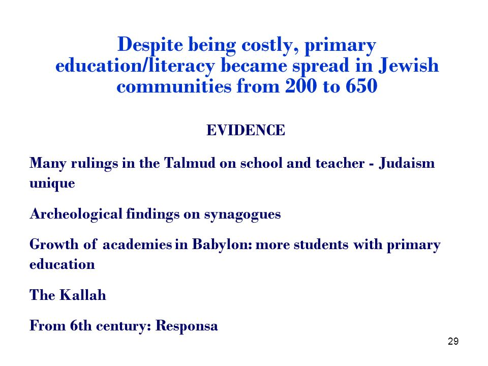 29 Despite being costly, primary education/literacy became spread in Jewish communities from 200 to 650 EVIDENCE Many rulings in the Talmud on school and teacher - Judaism unique Archeological findings on synagogues Growth of academies in Babylon: more students with primary education The Kallah From 6th century: Responsa