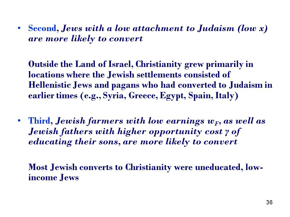 36 Second, Jews with a low attachment to Judaism (low x) are more likely to convert Outside the Land of Israel, Christianity grew primarily in locations where the Jewish settlements consisted of Hellenistic Jews and pagans who had converted to Judaism in earlier times (e.g., Syria, Greece, Egypt, Spain, Italy) Third, Jewish farmers with low earnings w F, as well as Jewish fathers with higher opportunity cost γ of educating their sons, are more likely to convert Most Jewish converts to Christianity were uneducated, low- income Jews