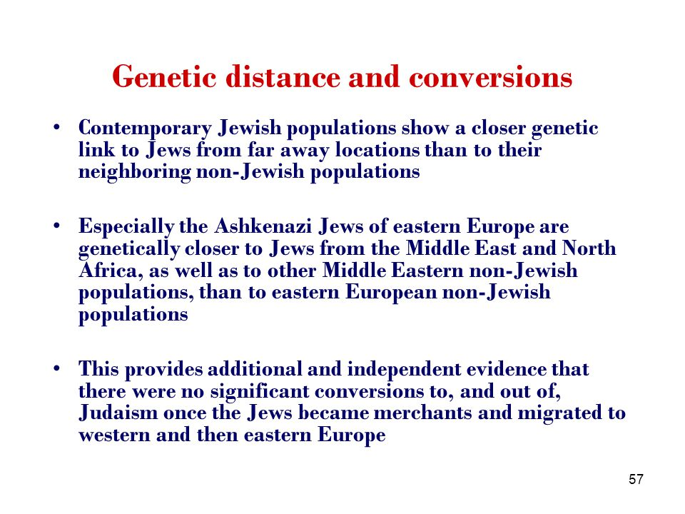 57 Genetic distance and conversions Contemporary Jewish populations show a closer genetic link to Jews from far away locations than to their neighboring non-Jewish populations Especially the Ashkenazi Jews of eastern Europe are genetically closer to Jews from the Middle East and North Africa, as well as to other Middle Eastern non-Jewish populations, than to eastern European non-Jewish populations This provides additional and independent evidence that there were no significant conversions to, and out of, Judaism once the Jews became merchants and migrated to western and then eastern Europe