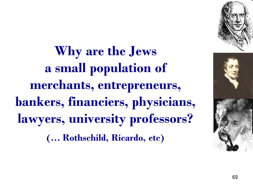 69 Why are the Jews a small population of merchants, entrepreneurs, bankers, financiers, physicians, lawyers, university professors.
