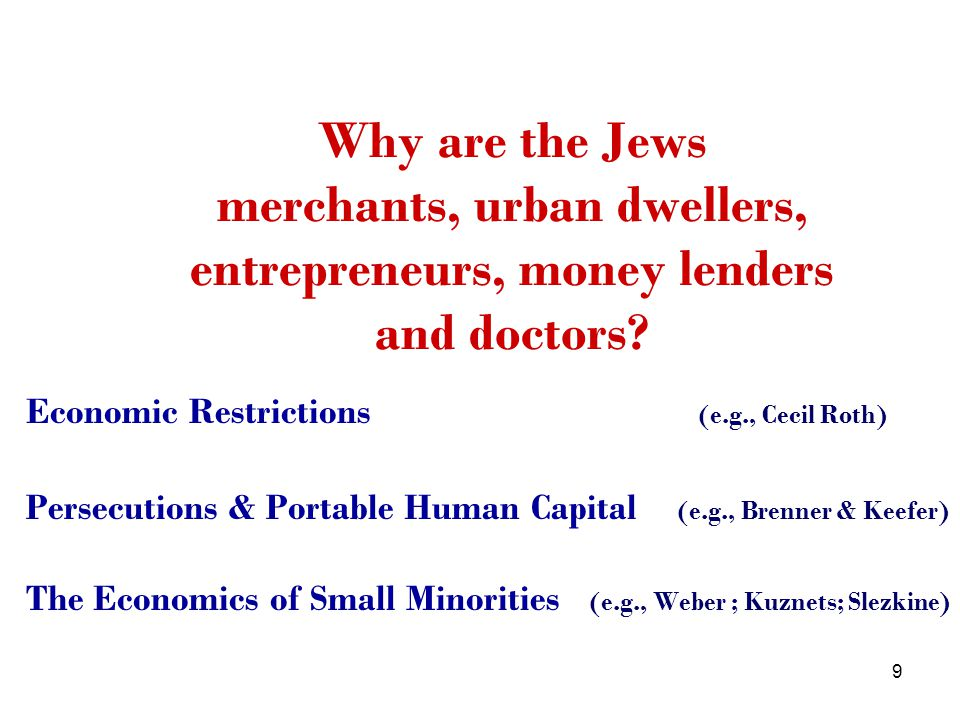 9 Economic Restrictions (e.g., Cecil Roth) Persecutions & Portable Human Capital (e.g., Brenner & Keefer) The Economics of Small Minorities (e.g., Weber ; Kuznets; Slezkine) Why are the Jews merchants, urban dwellers, entrepreneurs, money lenders and doctors?