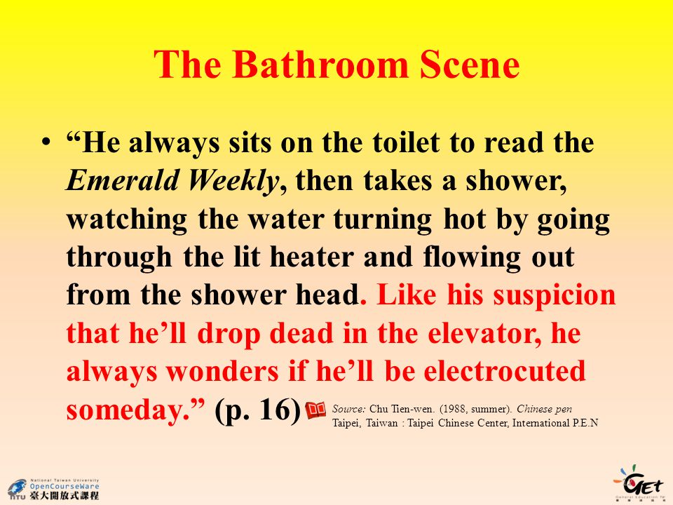 The Bathroom Scene He always sits on the toilet to read the Emerald Weekly, then takes a shower, watching the water turning hot by going through the lit heater and flowing out from the shower head.