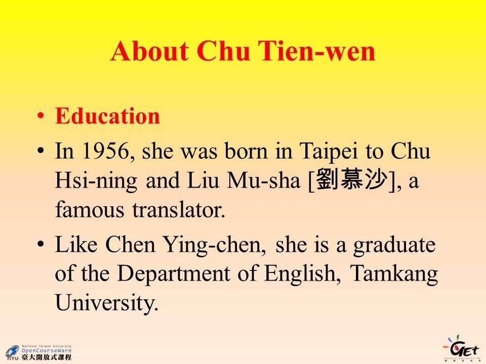 About Chu Tien-wen 3 Education In 1956, she was born in Taipei to Chu Hsi-ning and Liu Mu-sha [ ], a famous translator.