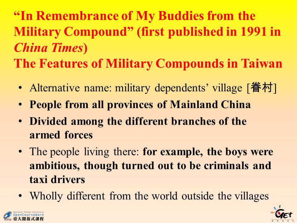 In Remembrance of My Buddies from the Military Compound (first published in 1991 in China Times) The Features of Military Compounds in Taiwan Alternative name: military dependents village [ ] People from all provinces of Mainland China Divided among the different branches of the armed forces The people living there: for example, the boys were ambitious, though turned out to be criminals and taxi drivers Wholly different from the world outside the villages 32