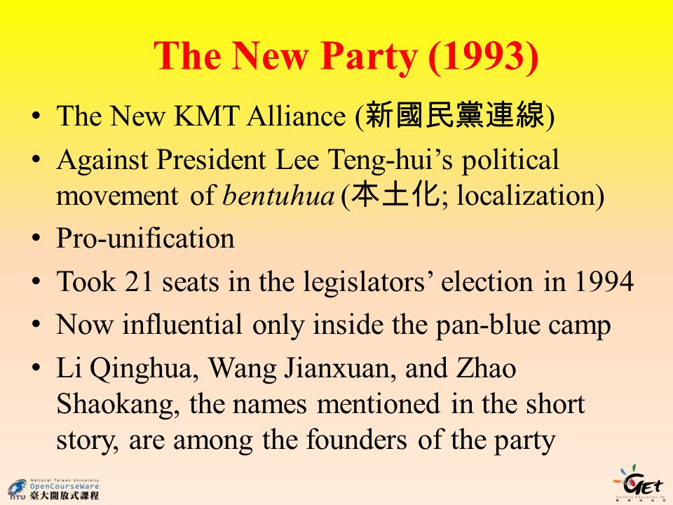 The New Party (1993) 48 The New KMT Alliance ( ) Against President Lee Teng-huis political movement of bentuhua ( ; localization) Pro-unification Took 21 seats in the legislators election in 1994 Now influential only inside the pan-blue camp Li Qinghua, Wang Jianxuan, and Zhao Shaokang, the names mentioned in the short story, are among the founders of the party