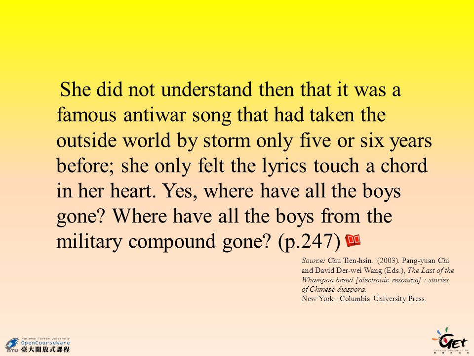 52 She did not understand then that it was a famous antiwar song that had taken the outside world by storm only five or six years before; she only felt the lyrics touch a chord in her heart.