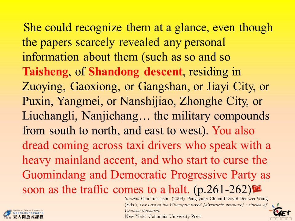 54 She could recognize them at a glance, even though the papers scarcely revealed any personal information about them (such as so and so Taisheng, of Shandong descent, residing in Zuoying, Gaoxiong, or Gangshan, or Jiayi City, or Puxin, Yangmei, or Nanshijiao, Zhonghe City, or Liuchangli, Nanjichang… the military compounds from south to north, and east to west).