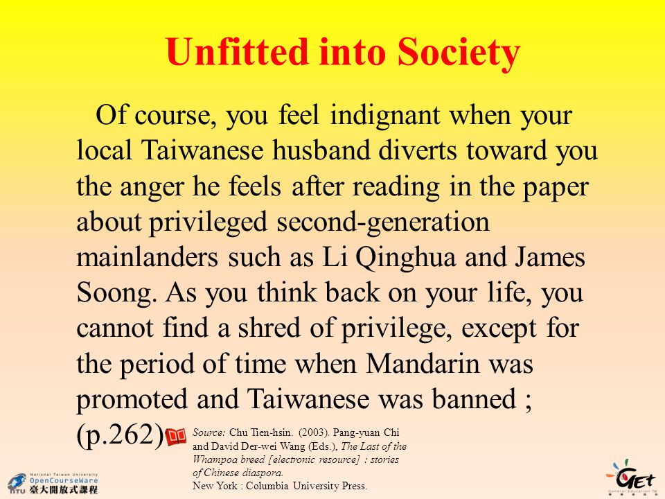 Unfitted into Society 70 Of course, you feel indignant when your local Taiwanese husband diverts toward you the anger he feels after reading in the paper about privileged second-generation mainlanders such as Li Qinghua and James Soong.
