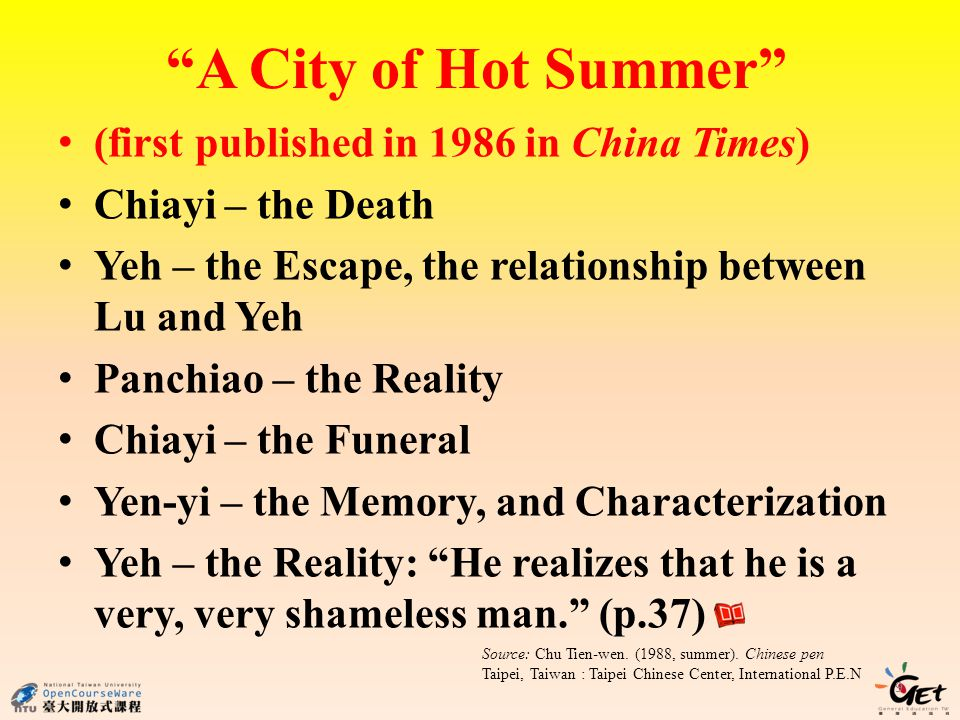 A City of Hot Summer (first published in 1986 in China Times) Chiayi – the Death Yeh – the Escape, the relationship between Lu and Yeh Panchiao – the Reality Chiayi – the Funeral Yen-yi – the Memory, and Characterization Yeh – the Reality: He realizes that he is a very, very shameless man.
