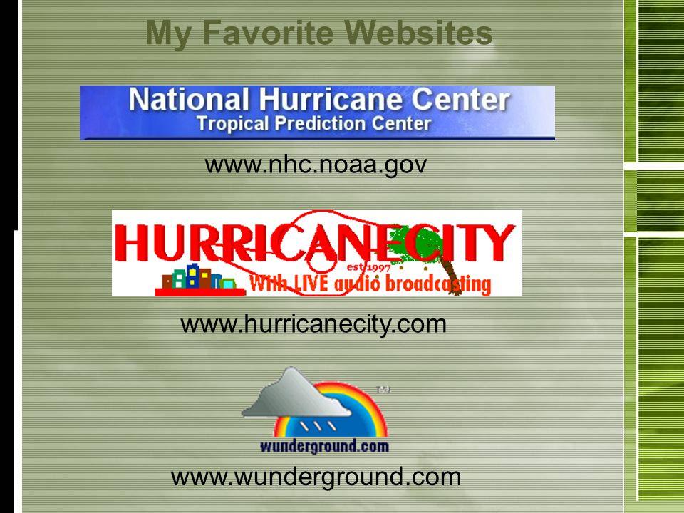 My Favorite Websites www.hurricanecity.com www.nhc.noaa.gov www.wunderground.com