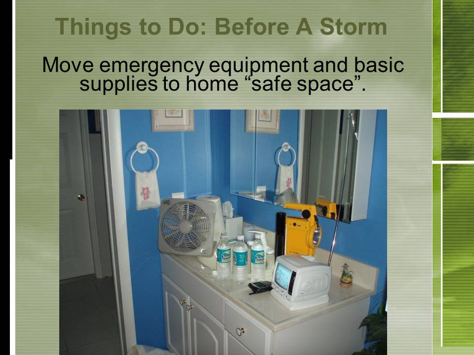 Things to Do: Before A Storm Move emergency equipment and basic supplies to home safe space.