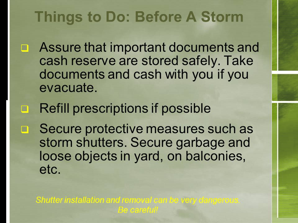 Things to Do: Before A Storm Assure that important documents and cash reserve are stored safely.
