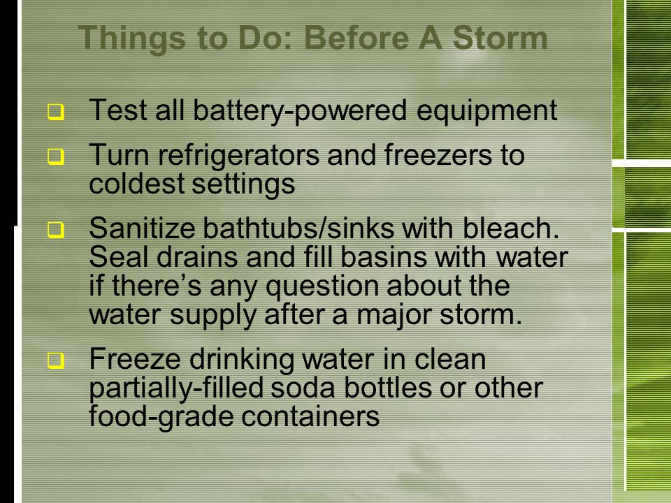 Things to Do: Before A Storm Test all battery-powered equipment Turn refrigerators and freezers to coldest settings Sanitize bathtubs/sinks with bleach.