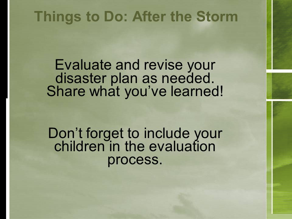 Things to Do: After the Storm Evaluate and revise your disaster plan as needed.
