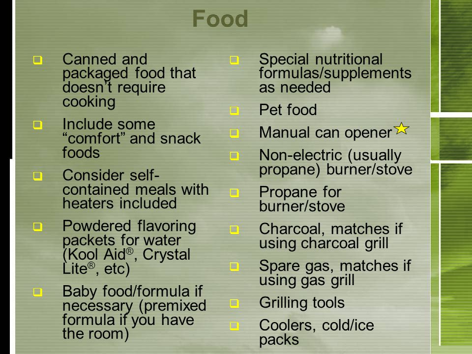 Food Canned and packaged food that doesnt require cooking Include some comfort and snack foods Consider self- contained meals with heaters included Powdered flavoring packets for water (Kool Aid ®, Crystal Lite ®, etc) Baby food/formula if necessary (premixed formula if you have the room) Special nutritional formulas/supplements as needed Pet food Manual can opener Non-electric (usually propane) burner/stove Propane for burner/stove Charcoal, matches if using charcoal grill Spare gas, matches if using gas grill Grilling tools Coolers, cold/ice packs
