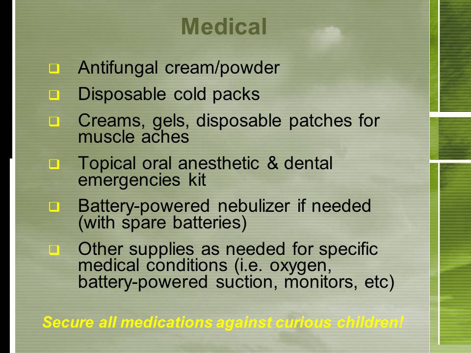 Medical Antifungal cream/powder Disposable cold packs Creams, gels, disposable patches for muscle aches Topical oral anesthetic & dental emergencies kit Battery-powered nebulizer if needed (with spare batteries) Other supplies as needed for specific medical conditions (i.e.