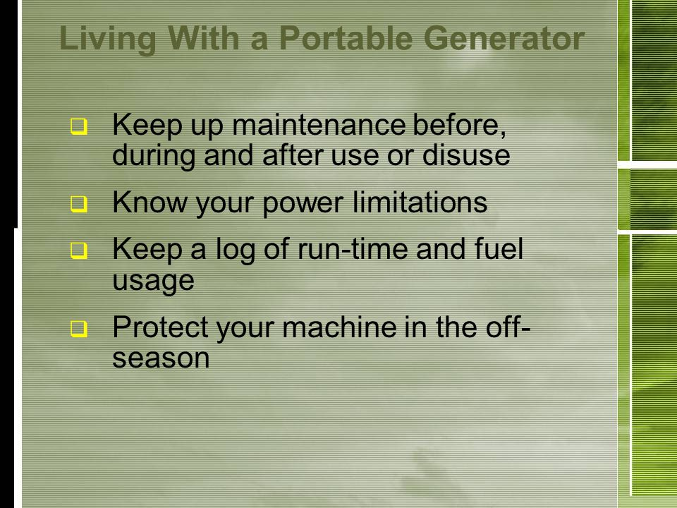 Living With a Portable Generator Keep up maintenance before, during and after use or disuse Know your power limitations Keep a log of run-time and fuel usage Protect your machine in the off- season