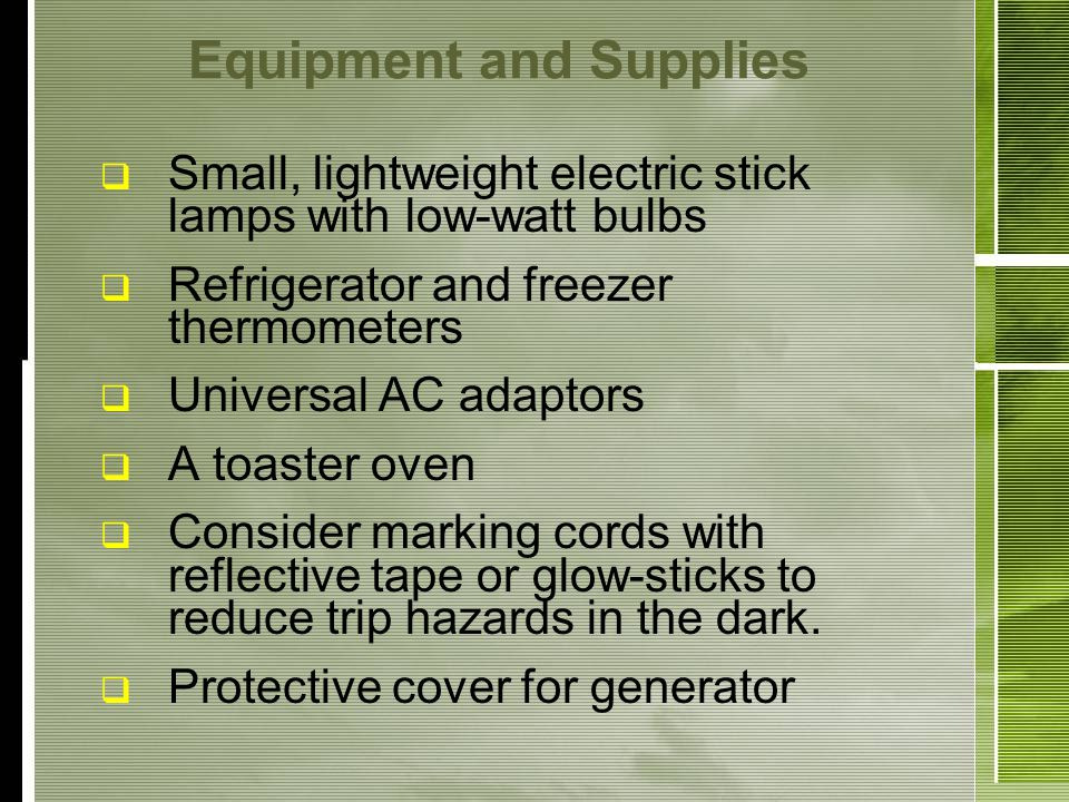 Equipment and Supplies Small, lightweight electric stick lamps with low-watt bulbs Refrigerator and freezer thermometers Universal AC adaptors A toaster oven Consider marking cords with reflective tape or glow-sticks to reduce trip hazards in the dark.