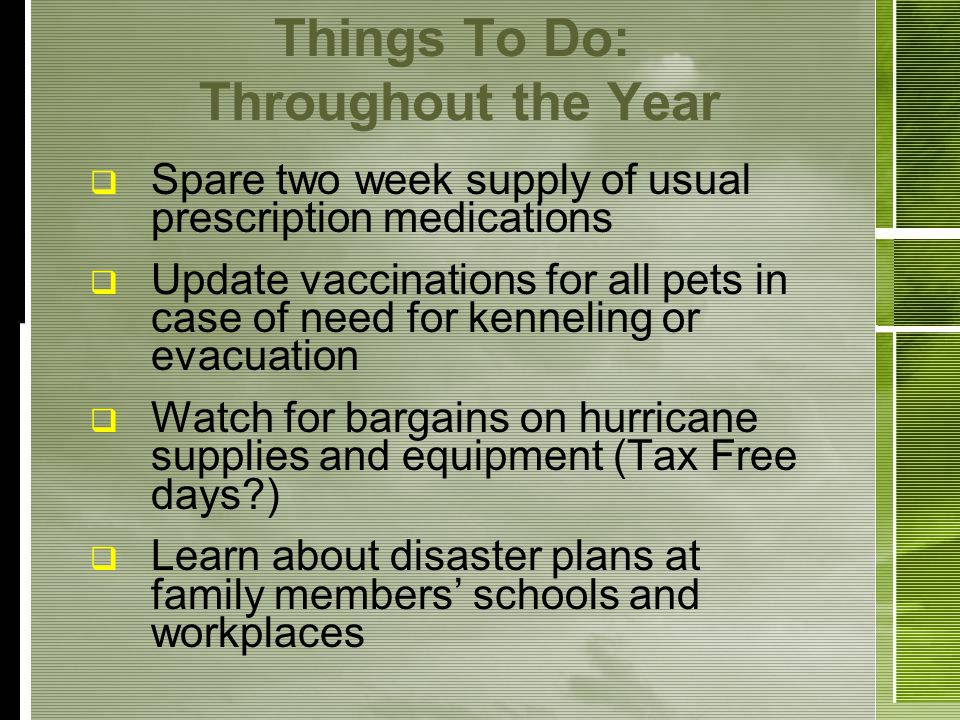 Things To Do: Throughout the Year Spare two week supply of usual prescription medications Update vaccinations for all pets in case of need for kenneling or evacuation Watch for bargains on hurricane supplies and equipment (Tax Free days?) Learn about disaster plans at family members schools and workplaces