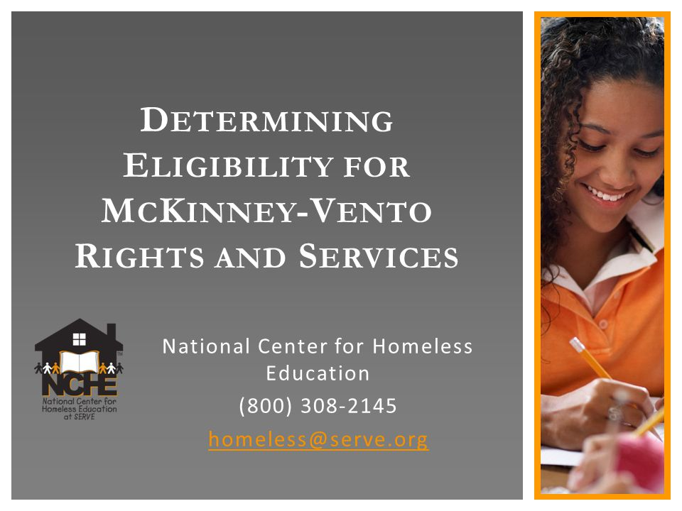 D ETERMINING E LIGIBILITY FOR M C K INNEY -V ENTO R IGHTS AND S ERVICES National Center for Homeless Education (800) 308-2145 homeless@serve.org