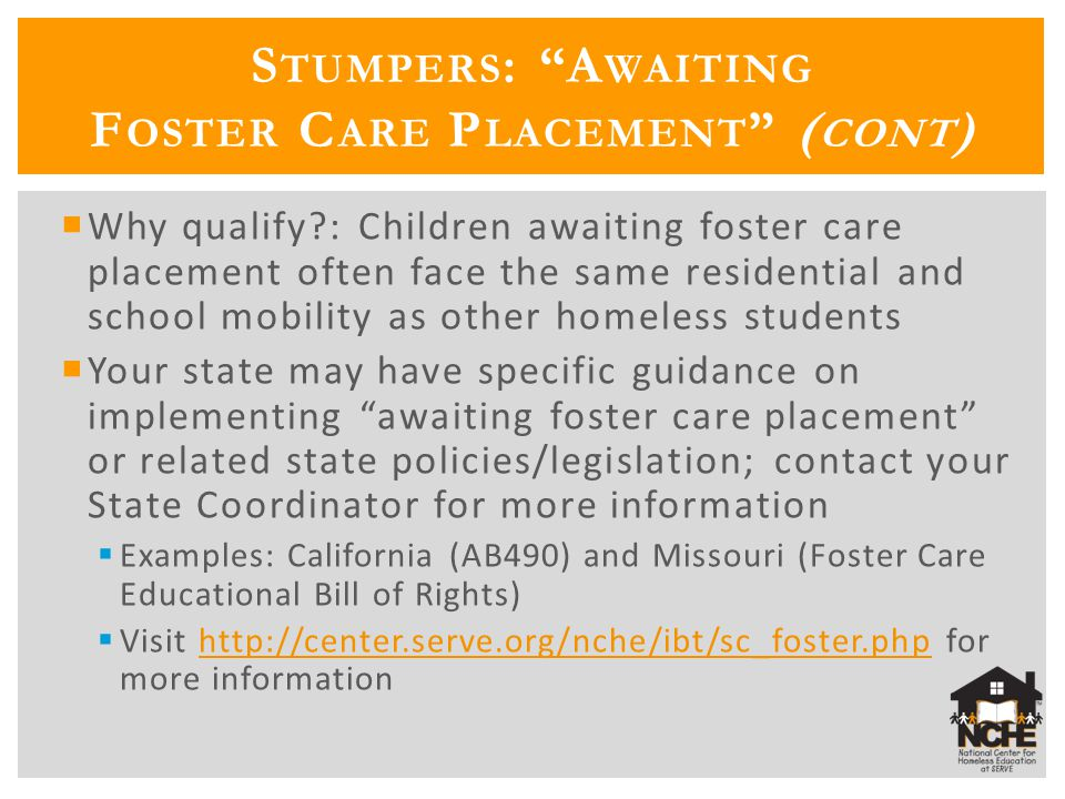 S TUMPERS : A WAITING F OSTER C ARE P LACEMENT ( CONT ) Why qualify : Children awaiting foster care placement often face the same residential and school mobility as other homeless students Your state may have specific guidance on implementing awaiting foster care placement or related state policies/legislation; contact your State Coordinator for more information Examples: California (AB490) and Missouri (Foster Care Educational Bill of Rights) Visit http://center.serve.org/nche/ibt/sc_foster.php for more informationhttp://center.serve.org/nche/ibt/sc_foster.php