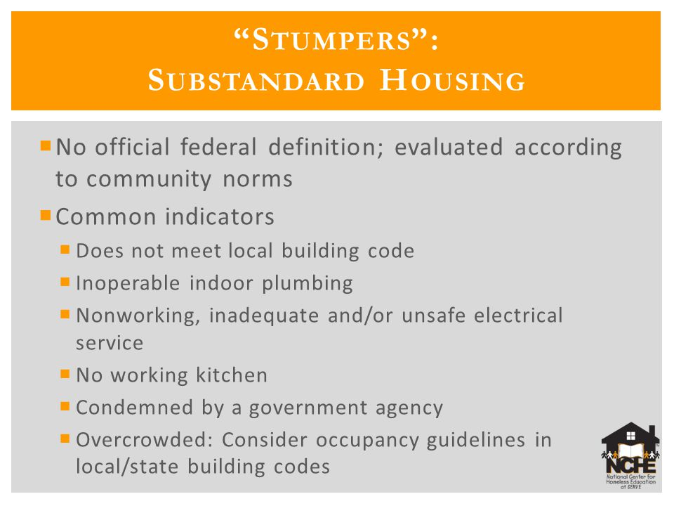 S TUMPERS : S UBSTANDARD H OUSING No official federal definition; evaluated according to community norms Common indicators Does not meet local building code Inoperable indoor plumbing Nonworking, inadequate and/or unsafe electrical service No working kitchen Condemned by a government agency Overcrowded: Consider occupancy guidelines in local/state building codes