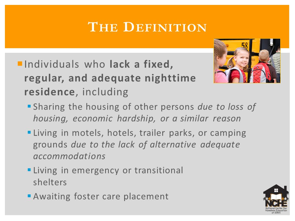S TUMPERS : A WAITING F OSTER C ARE P LACEMENT ( CONT ) Why qualify?: Children awaiting foster care placement often face the same residential and school mobility as other homeless students Your state may have specific guidance on implementing awaiting foster care placement or related state policies/legislation; contact your State Coordinator for more information Examples: California (AB490) and Missouri (Foster Care Educational Bill of Rights) Visit http://center.serve.org/nche/ibt/sc_foster.php for more informationhttp://center.serve.org/nche/ibt/sc_foster.php