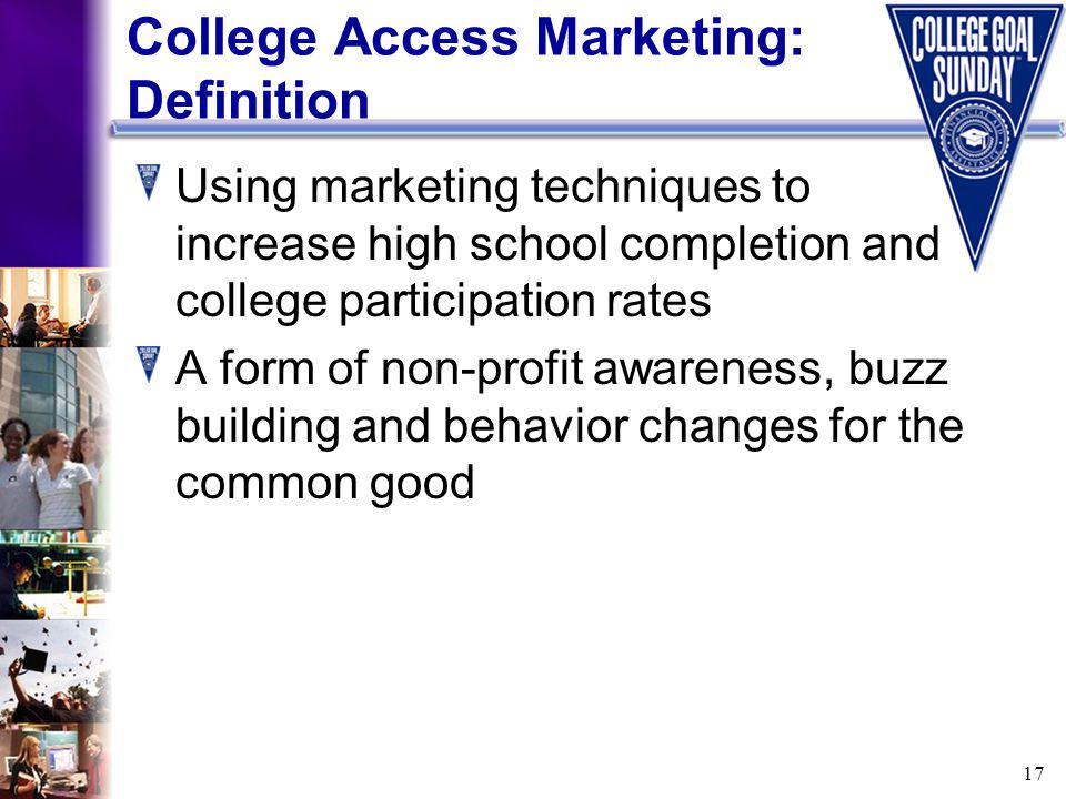17 College Access Marketing: Definition Using marketing techniques to increase high school completion and college participation rates A form of non-profit awareness, buzz building and behavior changes for the common good