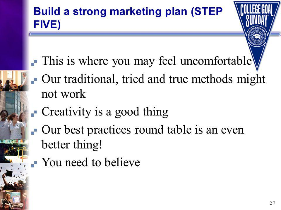 27 Build a strong marketing plan (STEP FIVE) This is where you may feel uncomfortable Our traditional, tried and true methods might not work Creativity is a good thing Our best practices round table is an even better thing.