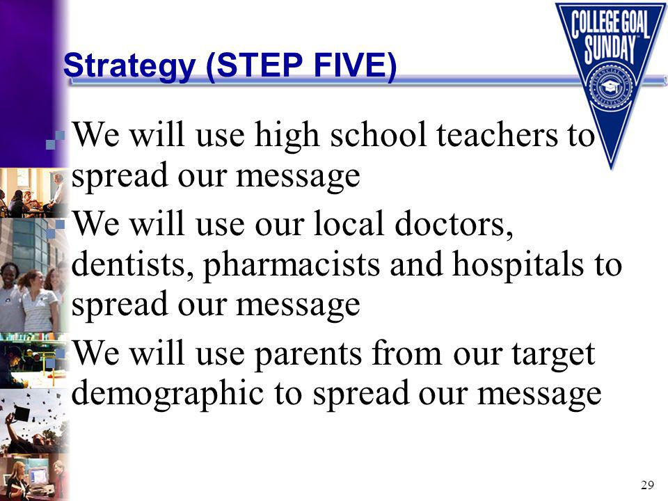 29 Strategy (STEP FIVE) We will use high school teachers to spread our message We will use our local doctors, dentists, pharmacists and hospitals to spread our message We will use parents from our target demographic to spread our message