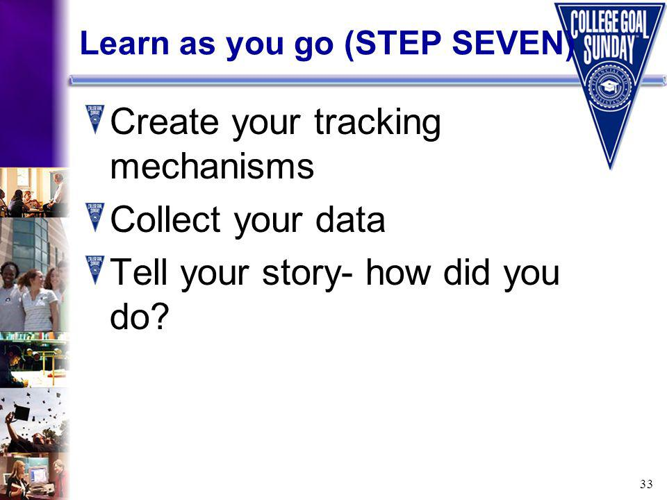33 Learn as you go (STEP SEVEN) Create your tracking mechanisms Collect your data Tell your story- how did you do
