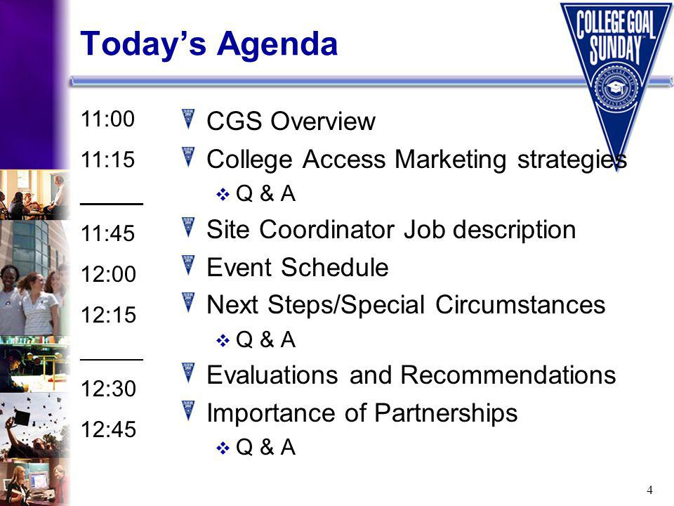 4 Todays Agenda CGS Overview College Access Marketing strategies Q & A Site Coordinator Job description Event Schedule Next Steps/Special Circumstances Q & A Evaluations and Recommendations Importance of Partnerships Q & A 11:00 11:15 ______ 11:45 12:00 12:15 ______ 12:30 12:45