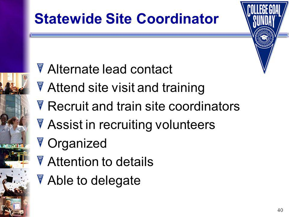 40 Statewide Site Coordinator Alternate lead contact Attend site visit and training Recruit and train site coordinators Assist in recruiting volunteers Organized Attention to details Able to delegate