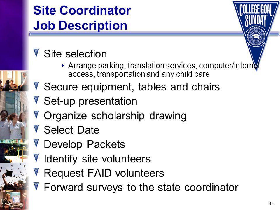 41 Site Coordinator Job Description Site selection Arrange parking, translation services, computer/internet access, transportation and any child care Secure equipment, tables and chairs Set-up presentation Organize scholarship drawing Select Date Develop Packets Identify site volunteers Request FAID volunteers Forward surveys to the state coordinator