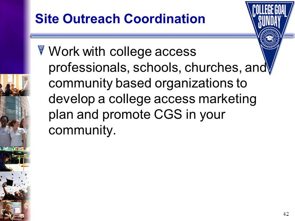 42 Site Outreach Coordination Work with college access professionals, schools, churches, and community based organizations to develop a college access marketing plan and promote CGS in your community.