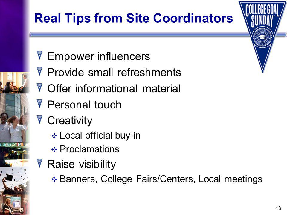 48 Real Tips from Site Coordinators Empower influencers Provide small refreshments Offer informational material Personal touch Creativity Local official buy-in Proclamations Raise visibility Banners, College Fairs/Centers, Local meetings