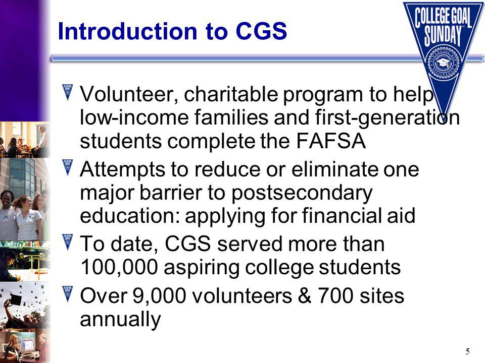 5 Introduction to CGS Volunteer, charitable program to help low-income families and first-generation students complete the FAFSA Attempts to reduce or eliminate one major barrier to postsecondary education: applying for financial aid To date, CGS served more than 100,000 aspiring college students Over 9,000 volunteers & 700 sites annually