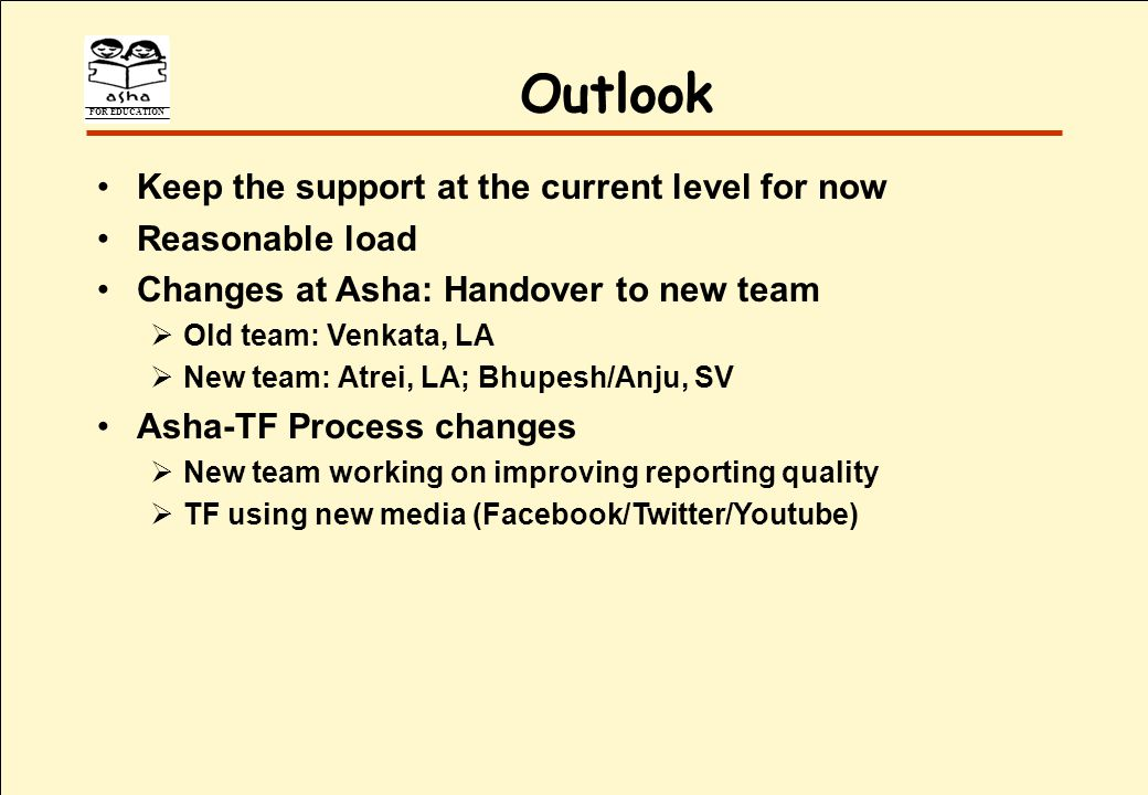 FOR EDUCATION Outlook Keep the support at the current level for now Reasonable load Changes at Asha: Handover to new team Old team: Venkata, LA New team: Atrei, LA; Bhupesh/Anju, SV Asha-TF Process changes New team working on improving reporting quality TF using new media (Facebook/Twitter/Youtube)