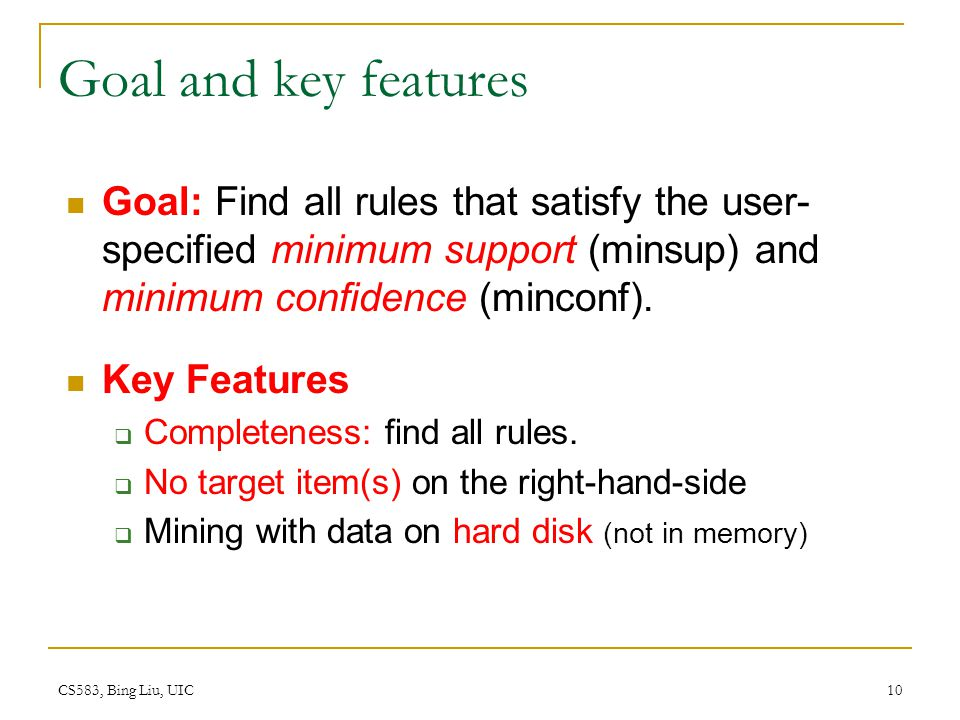 CS583, Bing Liu, UIC 10 Goal and key features Goal: Find all rules that satisfy the user- specified minimum support (minsup) and minimum confidence (minconf).