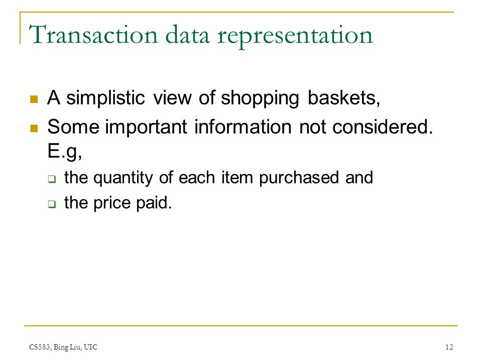 CS583, Bing Liu, UIC 12 Transaction data representation A simplistic view of shopping baskets, Some important information not considered.