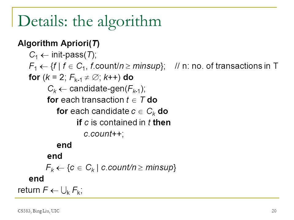 CS583, Bing Liu, UIC 20 Details: the algorithm Algorithm Apriori(T) C 1 init-pass(T); F 1 {f | f C 1, f.count/n minsup}; // n: no.