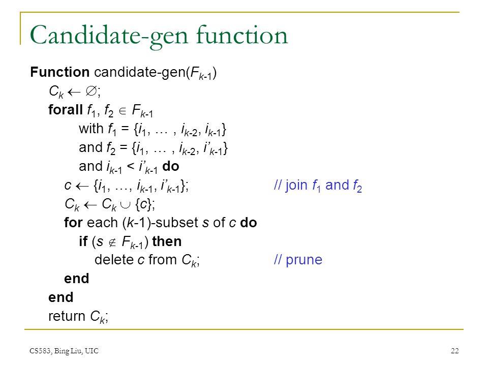 CS583, Bing Liu, UIC 22 Candidate-gen function Function candidate-gen(F k-1 ) C k ; forall f 1, f 2 F k-1 with f 1 = {i 1, …, i k-2, i k-1 } and f 2 = {i 1, …, i k-2, i k-1 } and i k-1 < i k-1 do c {i 1, …, i k-1, i k-1 }; // join f 1 and f 2 C k C k {c}; for each (k-1)-subset s of c do if (s F k-1 ) then delete c from C k ;// prune end return C k ;
