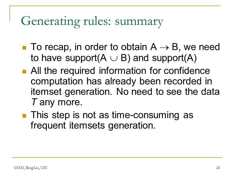 CS583, Bing Liu, UIC 26 Generating rules: summary To recap, in order to obtain A B, we need to have support(A B) and support(A) All the required information for confidence computation has already been recorded in itemset generation.