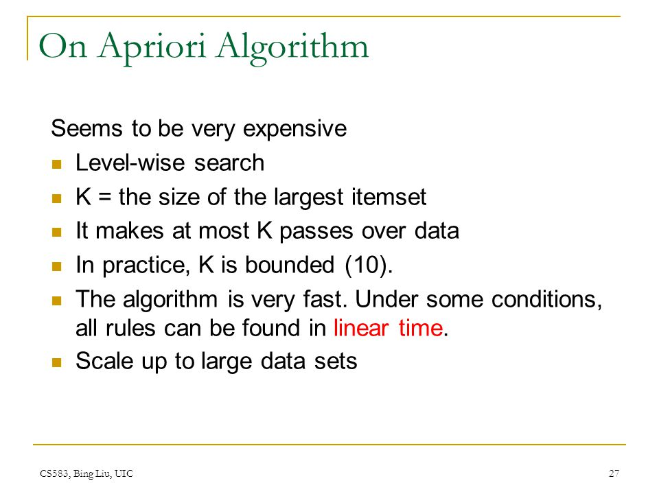 CS583, Bing Liu, UIC 27 On Apriori Algorithm Seems to be very expensive Level-wise search K = the size of the largest itemset It makes at most K passes over data In practice, K is bounded (10).