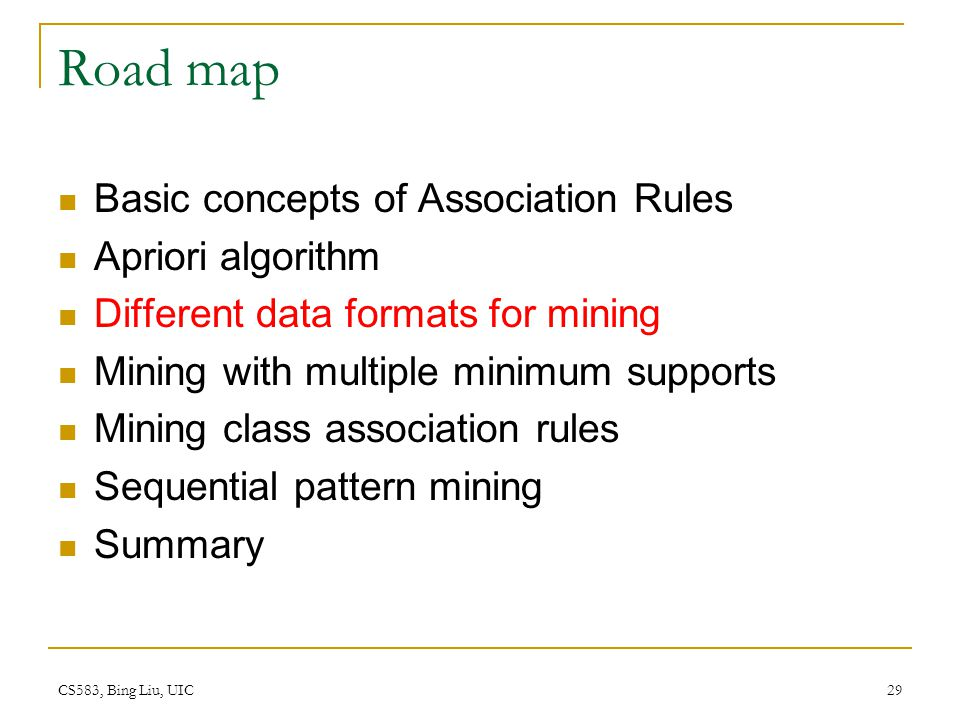 CS583, Bing Liu, UIC 29 Road map Basic concepts of Association Rules Apriori algorithm Different data formats for mining Mining with multiple minimum supports Mining class association rules Sequential pattern mining Summary