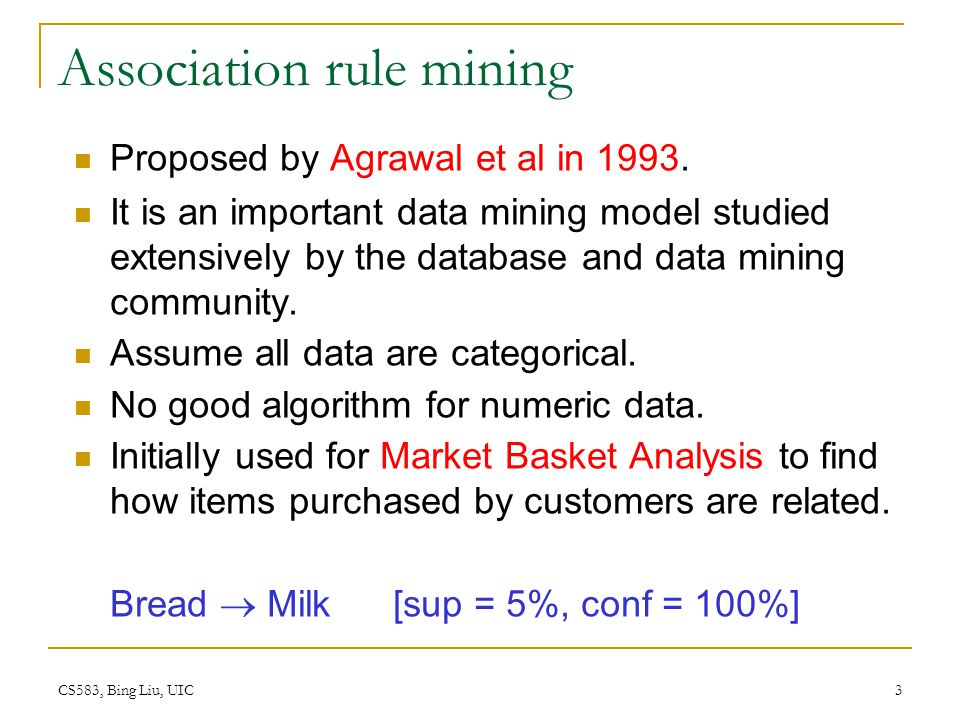 CS583, Bing Liu, UIC 3 Association rule mining Proposed by Agrawal et al in 1993.