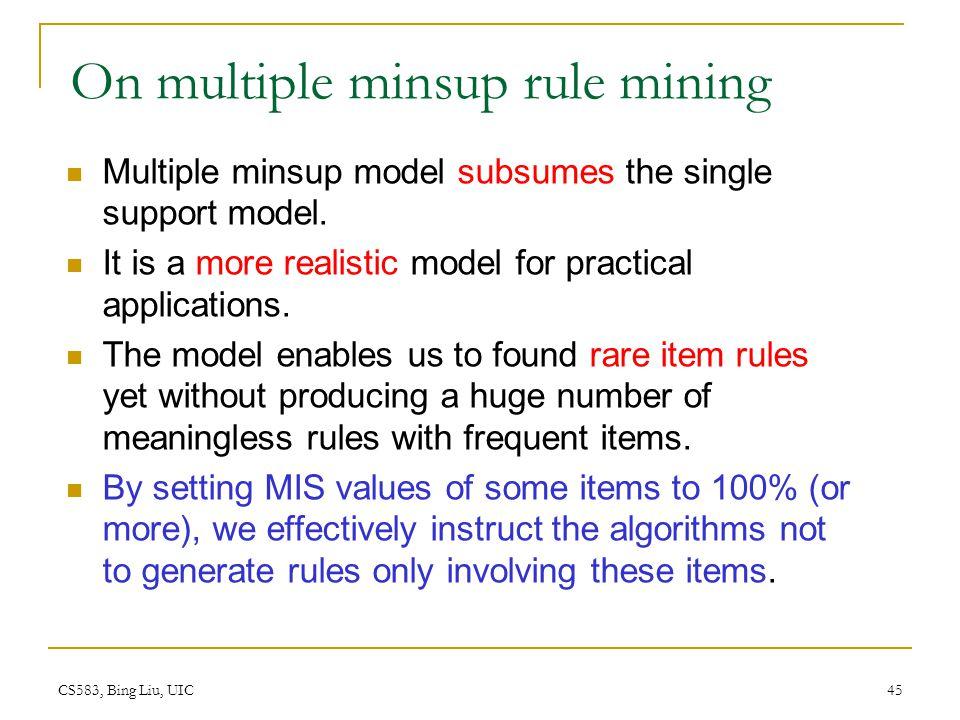 CS583, Bing Liu, UIC 45 On multiple minsup rule mining Multiple minsup model subsumes the single support model.