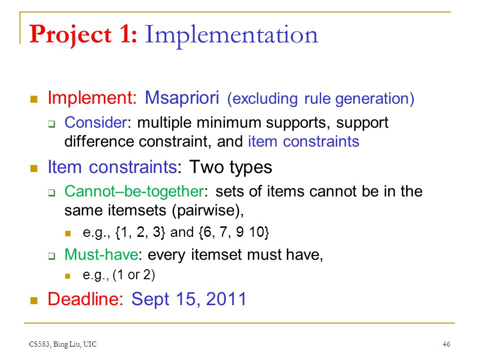 CS583, Bing Liu, UIC 46 Project 1: Implementation Implement: Msapriori (excluding rule generation) Consider: multiple minimum supports, support difference constraint, and item constraints Item constraints: Two types Cannot–be-together: sets of items cannot be in the same itemsets (pairwise), e.g., {1, 2, 3} and {6, 7, 9 10} Must-have: every itemset must have, e.g., (1 or 2) Deadline: Sept 15, 2011